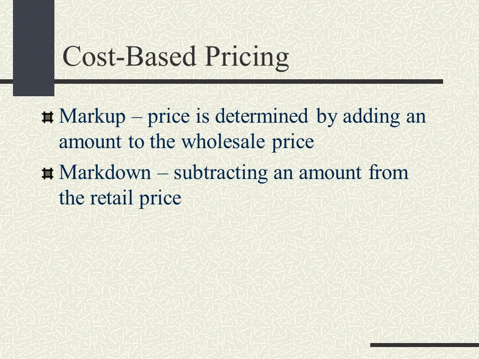 Cost-Based Pricing Markup – price is determined by adding an amount to the wholesale price Markdown – subtracting an amount from the retail price
