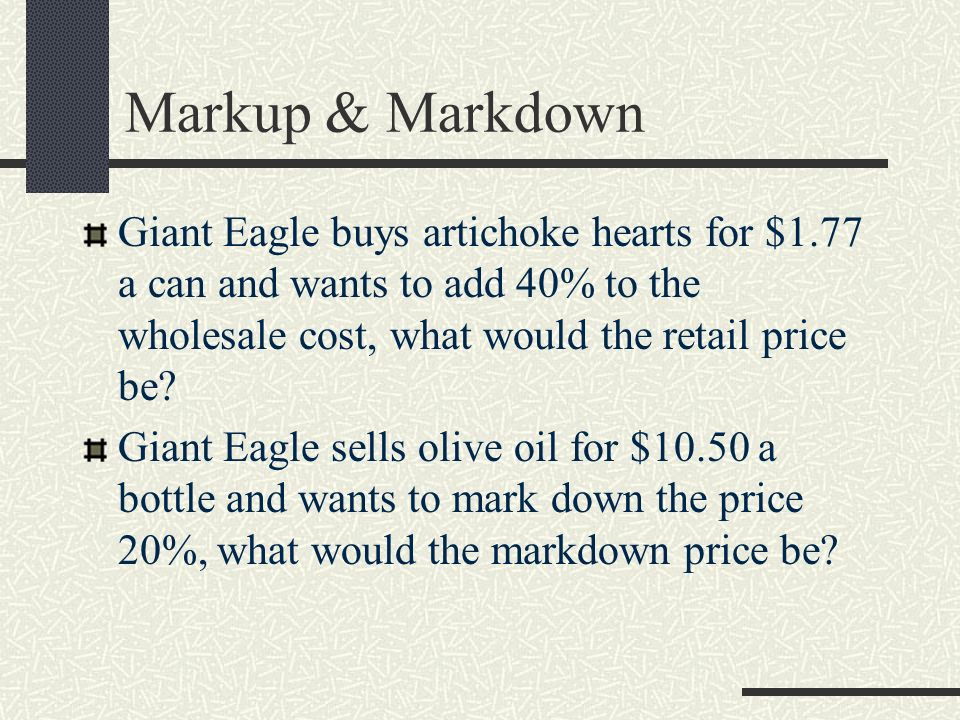Markup & Markdown Giant Eagle buys artichoke hearts for $1.77 a can and wants to add 40% to the wholesale cost, what would the retail price be? Giant