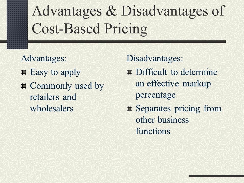 Advantages & Disadvantages of Cost-Based Pricing Advantages: Easy to apply Commonly used by retailers and wholesalers Disadvantages: Difficult to dete