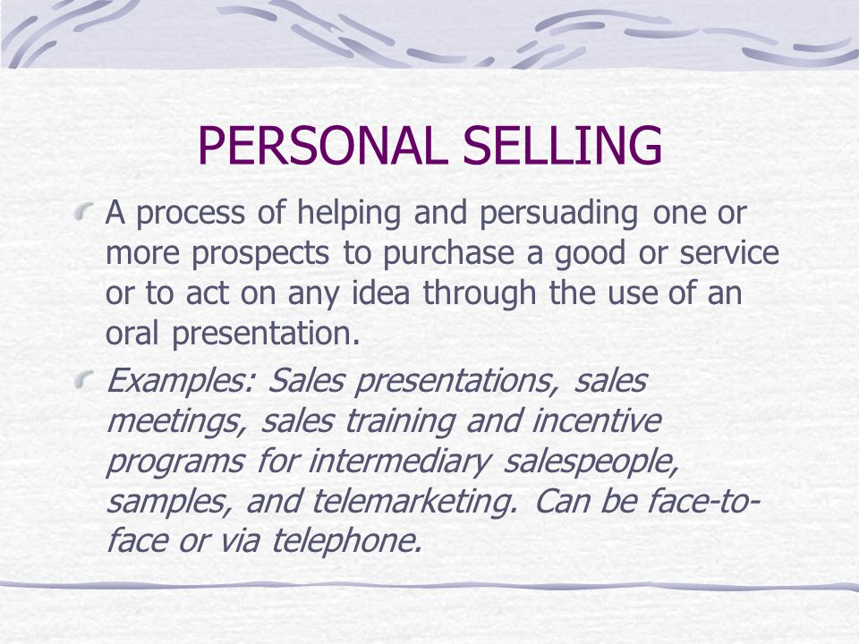 PERSONAL SELLING A process of helping and persuading one or more prospects to purchase a good or service or to act on any idea through the use of an oral presentation.