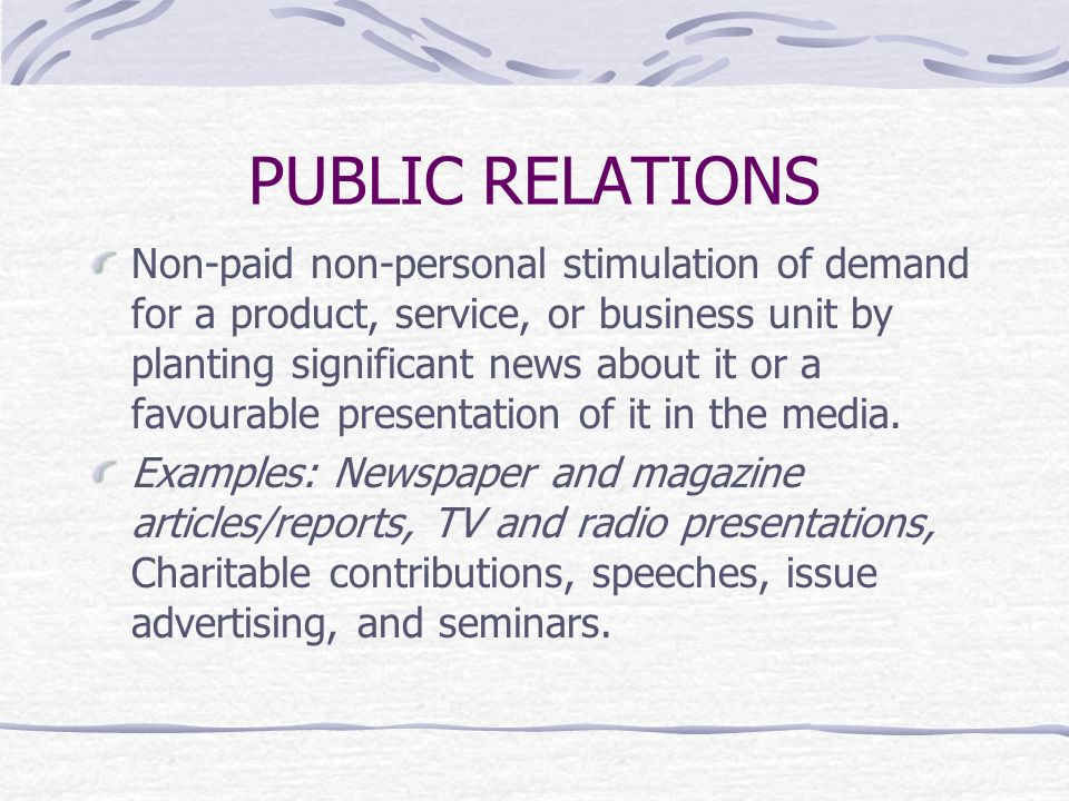 PUBLIC RELATIONS Non-paid non-personal stimulation of demand for a product, service, or business unit by planting significant news about it or a favourable presentation of it in the media.