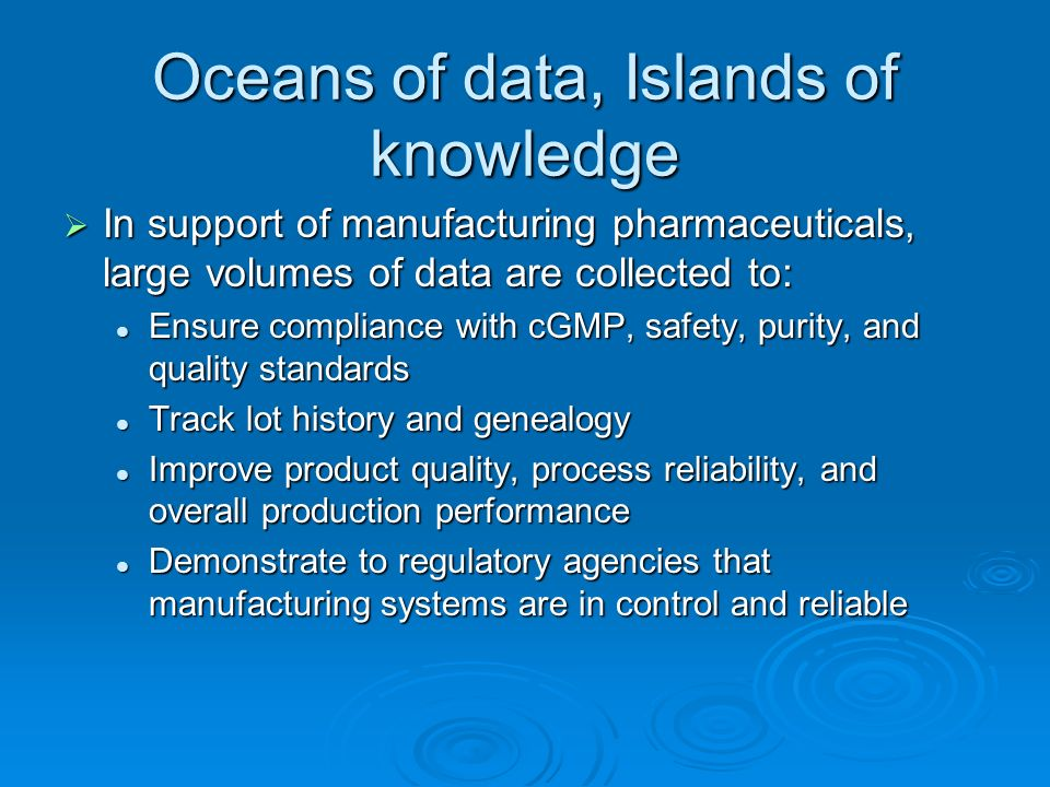 Oceans of data, Islands of knowledge In support of manufacturing pharmaceuticals, large volumes of data are collected to: In support of manufacturing