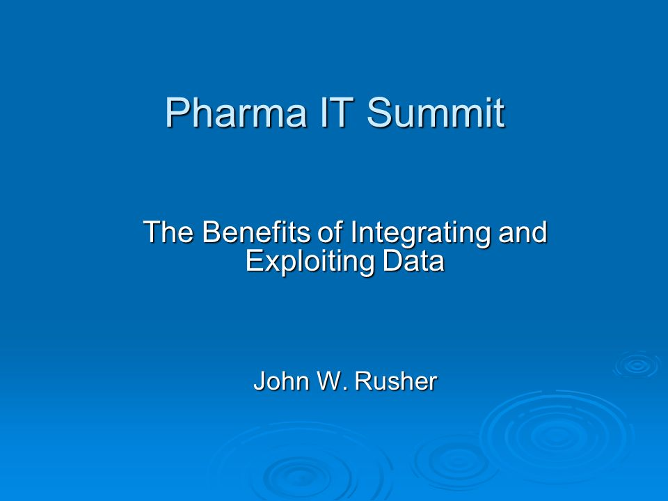Pharma IT Summit The Benefits of Integrating and Exploiting Data John W. Rusher