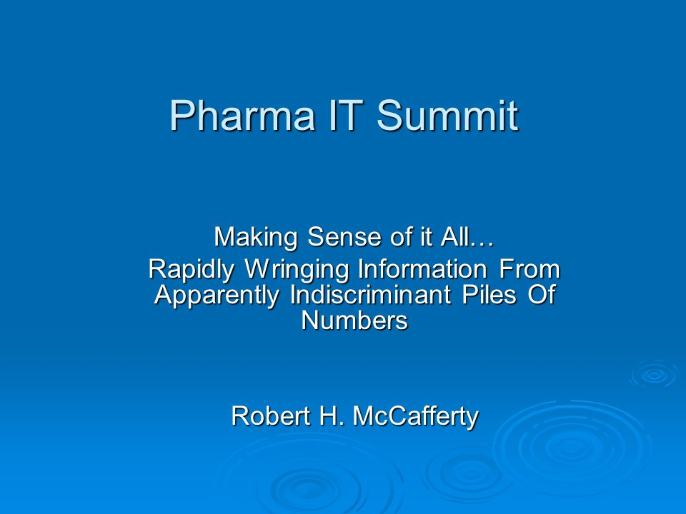 Pharma IT Summit Making Sense of it All… Rapidly Wringing Information From Apparently Indiscriminant Piles Of Numbers Robert H. McCafferty
