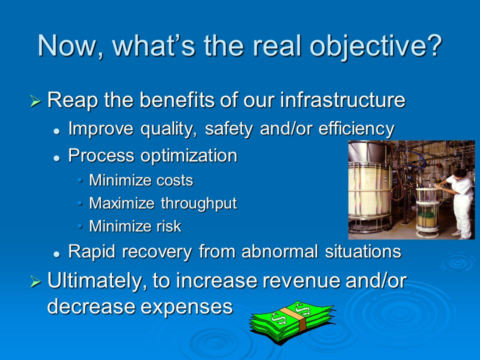 Now, whats the real objective? Reap the benefits of our infrastructure Reap the benefits of our infrastructure Improve quality, safety and/or efficien