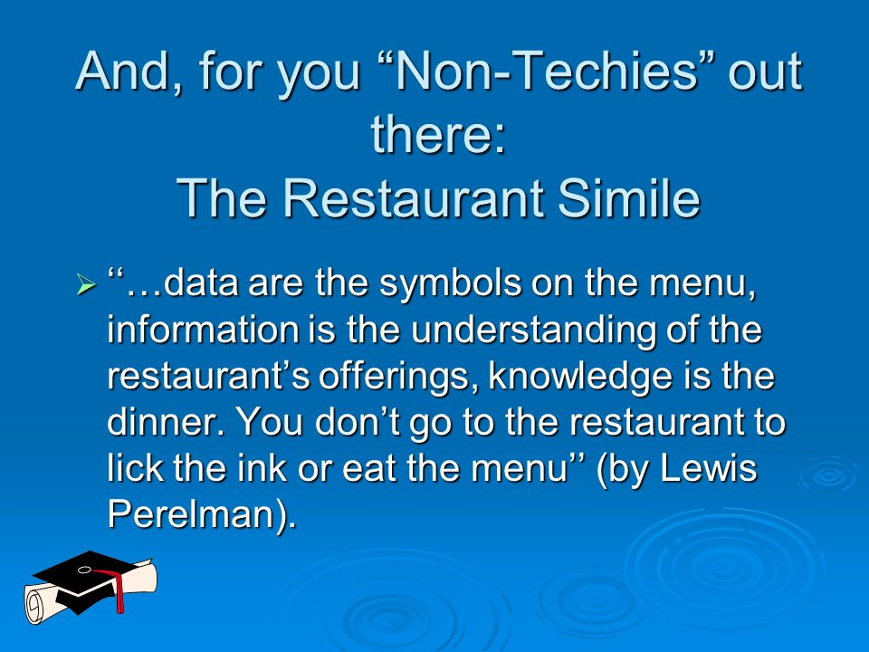 And, for you Non-Techies out there: The Restaurant Simile …data are the symbols on the menu, information is the understanding of the restaurants offer