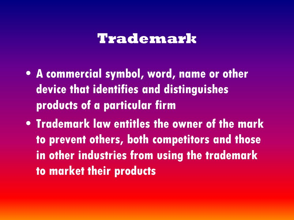 Trademark A commercial symbol, word, name or other device that identifies and distinguishes products of a particular firm Trademark law entitles the owner of the mark to prevent others, both competitors and those in other industries from using the trademark to market their products