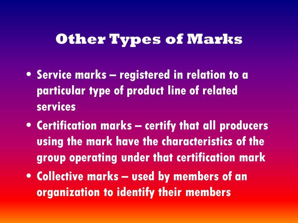 Other Types of Marks Service marks – registered in relation to a particular type of product line of related services Certification marks – certify that all producers using the mark have the characteristics of the group operating under that certification mark Collective marks – used by members of an organization to identify their members