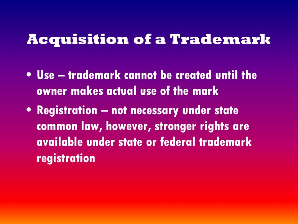 Acquisition of a Trademark Use – trademark cannot be created until the owner makes actual use of the mark Registration – not necessary under state common law, however, stronger rights are available under state or federal trademark registration