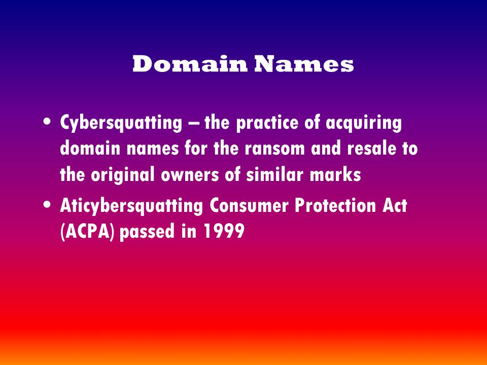 Domain Names Cybersquatting – the practice of acquiring domain names for the ransom and resale to the original owners of similar marks Aticybersquatting Consumer Protection Act (ACPA) passed in 1999