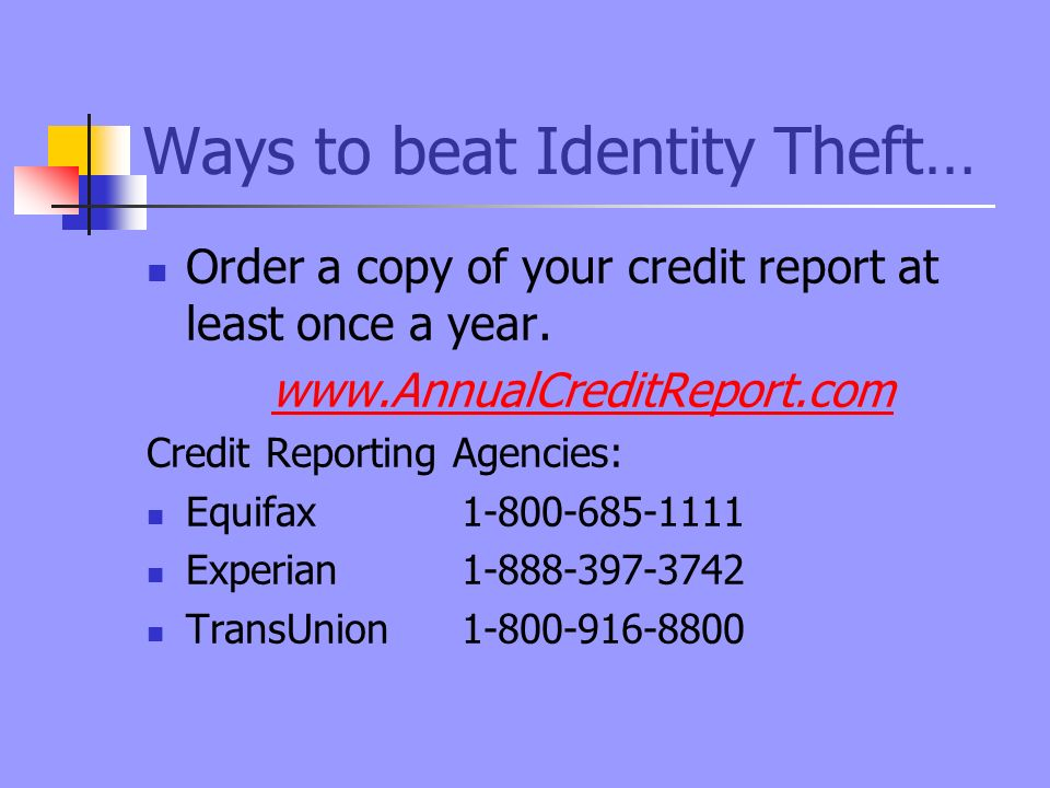 Ways to beat Identity Theft… Order a copy of your credit report at least once a year.