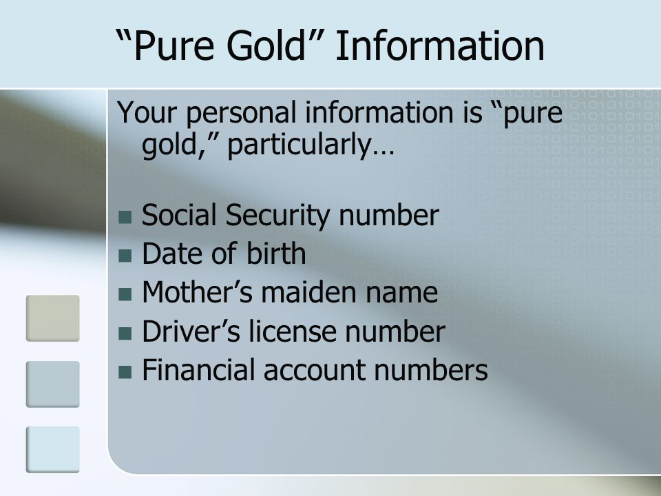 Pure Gold Information Your personal information is pure gold, particularly… Social Security number Date of birth Mothers maiden name Drivers license number Financial account numbers