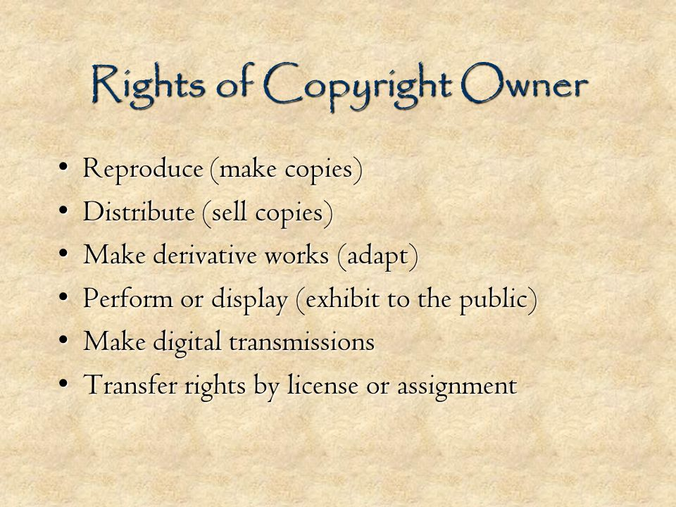 Rights of Copyright Owner Reproduce (make copies)Reproduce (make copies) Distribute (sell copies)Distribute (sell copies) Make derivative works (adapt)Make derivative works (adapt) Perform or display (exhibit to the public)Perform or display (exhibit to the public) Make digital transmissionsMake digital transmissions Transfer rights by license or assignmentTransfer rights by license or assignment