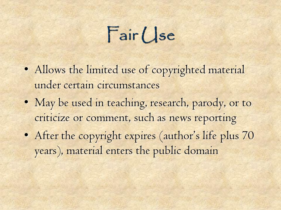 Fair Use Allows the limited use of copyrighted material under certain circumstancesAllows the limited use of copyrighted material under certain circumstances May be used in teaching, research, parody, or to criticize or comment, such as news reportingMay be used in teaching, research, parody, or to criticize or comment, such as news reporting After the copyright expires (authors life plus 70 years), material enters the public domainAfter the copyright expires (authors life plus 70 years), material enters the public domain