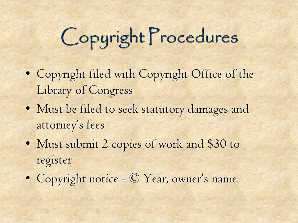 Copyright Procedures Copyright filed with Copyright Office of the Library of CongressCopyright filed with Copyright Office of the Library of Congress Must be filed to seek statutory damages and attorneys feesMust be filed to seek statutory damages and attorneys fees Must submit 2 copies of work and $30 to registerMust submit 2 copies of work and $30 to register Copyright notice - © Year, owners nameCopyright notice - © Year, owners name