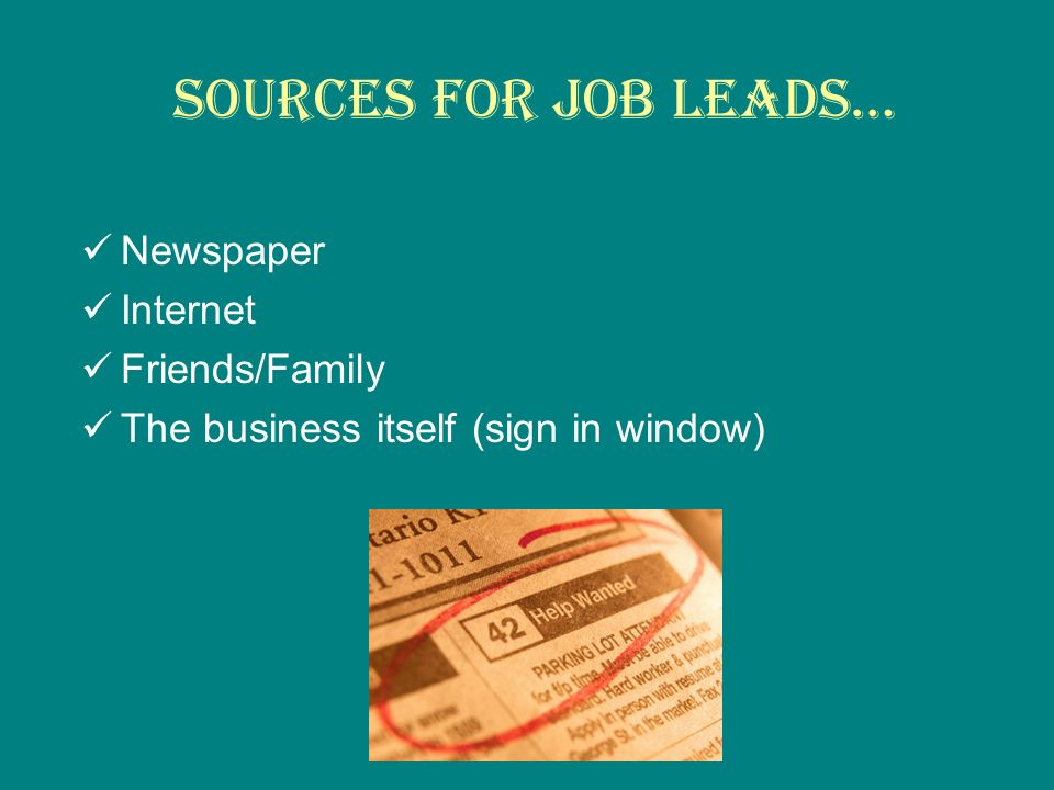 Sources for job leads… Newspaper Internet Friends/Family The business itself (sign in window)