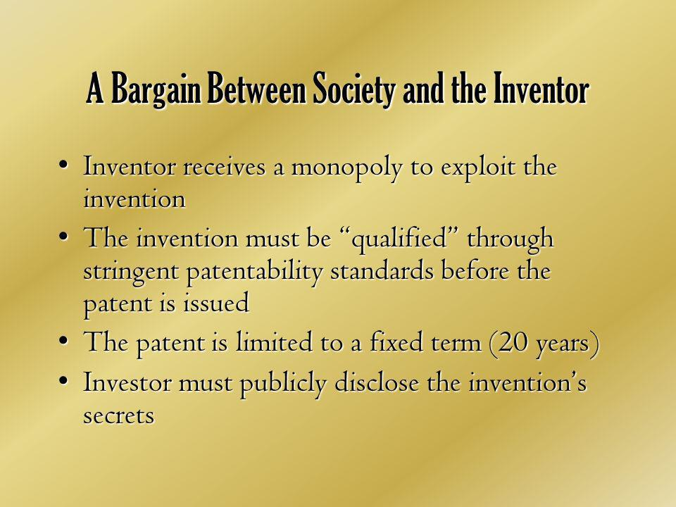 A Bargain Between Society and the Inventor Inventor receives a monopoly to exploit the inventionInventor receives a monopoly to exploit the invention The invention must be qualified through stringent patentability standards before the patent is issuedThe invention must be qualified through stringent patentability standards before the patent is issued The patent is limited to a fixed term (20 years)The patent is limited to a fixed term (20 years) Investor must publicly disclose the inventions secretsInvestor must publicly disclose the inventions secrets