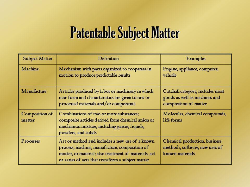 Patentable Subject Matter Subject MatterDefinitionExamples MachineMechanism with parts organized to cooperate in motion to produce predictable results Engine, appliance, computer, vehicle ManufactureArticles produced by labor or machinery in which new form and characteristics are given to raw or processed materials and/or components Catchall category, includes most goods as well as machines and composition of matter Composition of matter Combinations of two or more substances; composite articles derived from chemical union or mechanical mixture, including gasses, liquids, powders, and solids Molecules, chemical compounds, life forms ProcessesArt or method and includes a new use of a known process, machine, manufacture, composition of matter, or material; also treatment of materials, act or series of acts that transform a subject matter Chemical production, business methods, software, new uses of known materials