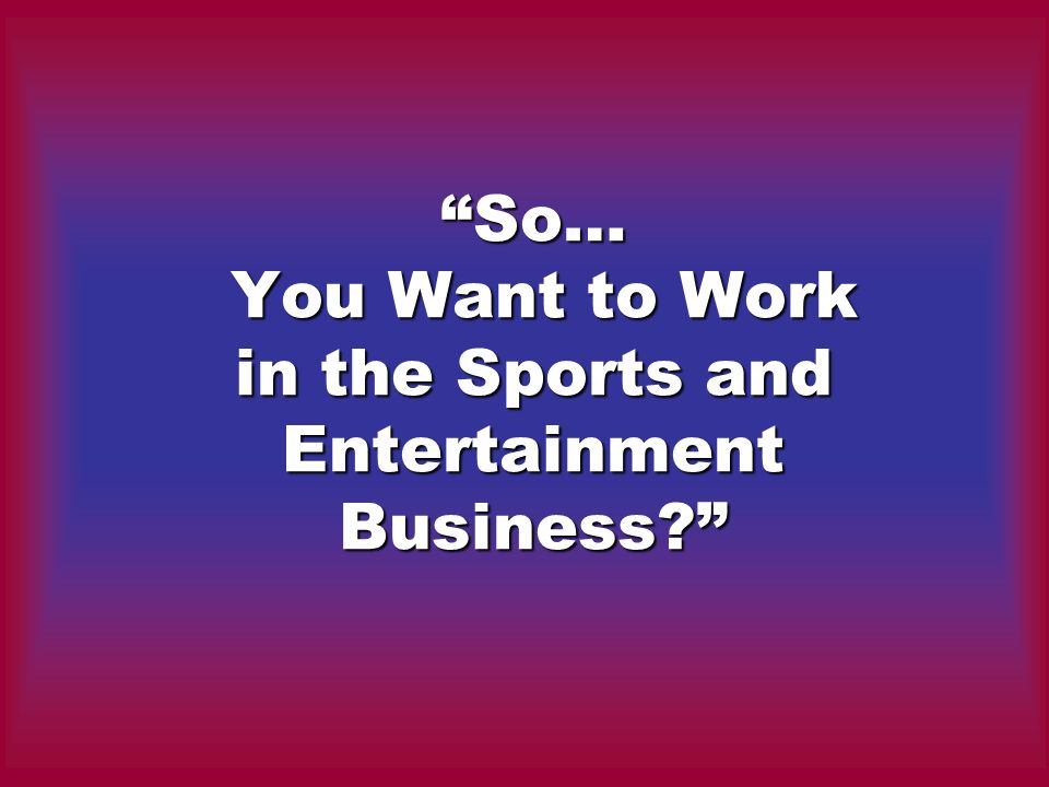 So… You Want to Work in the Sports and Entertainment Business