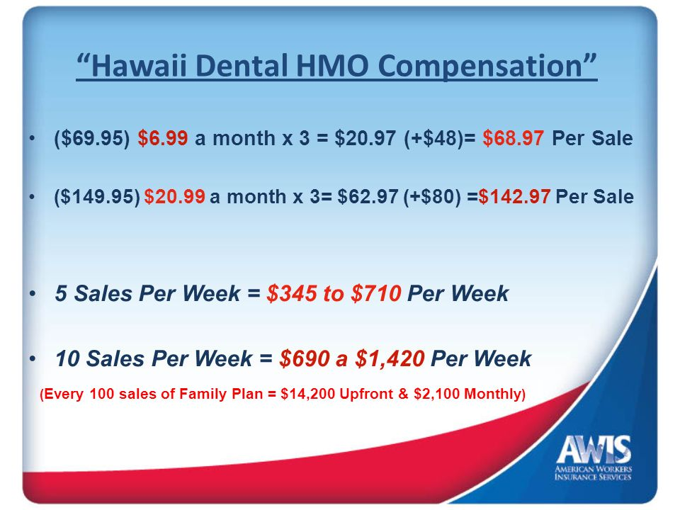 Hawaii Dental HMO Compensation ($69.95) $6.99 a month x 3 = $20.97 (+$48)= $68.97 Per Sale ($149.95) $20.99 a month x 3= $62.97 (+$80) =$ Per Sale 5 Sales Per Week = $345 to $710 Per Week 10 Sales Per Week = $690 a $1,420 Per Week ( Every 100 sales of Family Plan = $14,200 Upfront & $2,100 Monthly )