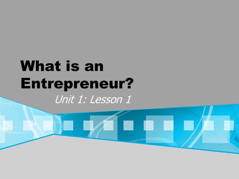 What is an Entrepreneur? Unit 1: Lesson 1