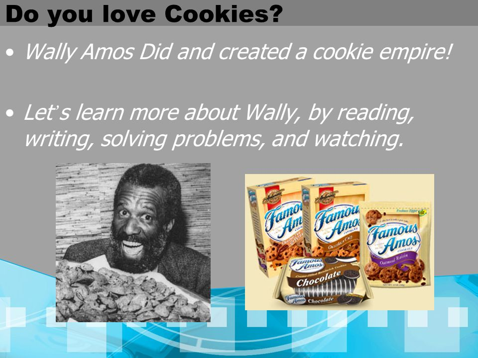 Do you love Cookies? Wally Amos Did and created a cookie empire! Let s learn more about Wally, by reading, writing, solving problems, and watching.