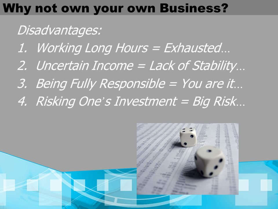 Why not own your own Business? Disadvantages: 1.Working Long Hours = Exhausted … 2.Uncertain Income = Lack of Stability … 3.Being Fully Responsible =