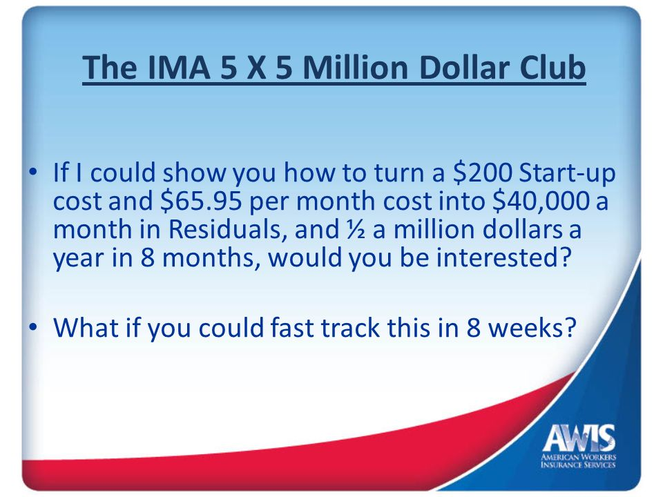The IMA 5 X 5 Million Dollar Club If I could show you how to turn a $200 Start-up cost and $65.95 per month cost into $40,000 a month in Residuals, and ½ a million dollars a year in 8 months, would you be interested.