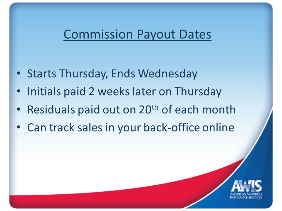 Commission Payout Dates Starts Thursday, Ends Wednesday Initials paid 2 weeks later on Thursday Residuals paid out on 20 th of each month Can track sales in your back-office online