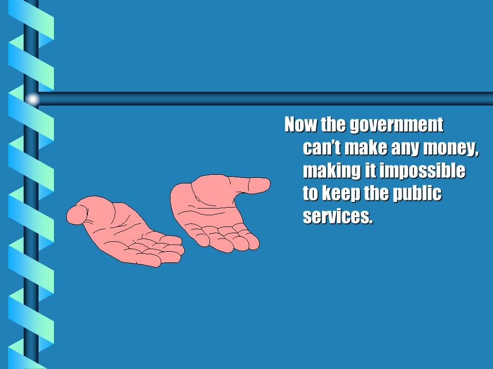 Now the government cant make any money, making it impossible to keep the public services.