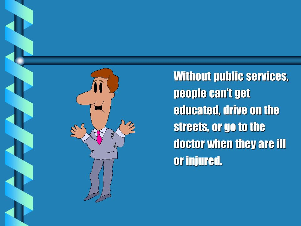 Without public services, people cant get educated, drive on the streets, or go to the doctor when they are ill or injured.