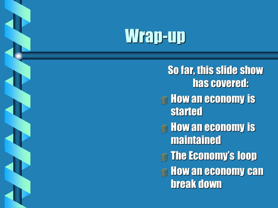 Wrap-up So far, this slide show has covered: 4 How an economy is started 4 How an economy is maintained 4 The Economys loop 4 How an economy can break down