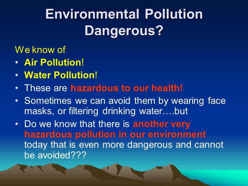 Environmental Pollution Dangerous? We know of: Air Pollution! Water Pollution! These are hazardous to our health! Sometimes we can avoid them by weari