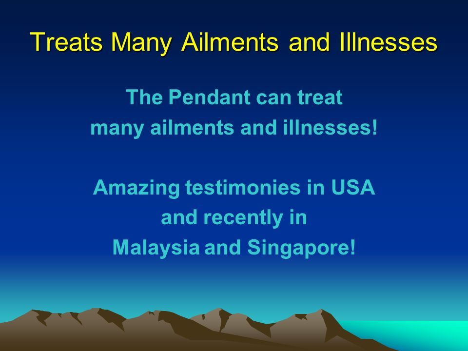 Treats Many Ailments and Illnesses The Pendant can treat many ailments and illnesses! Amazing testimonies in USA and recently in Malaysia and Singapor