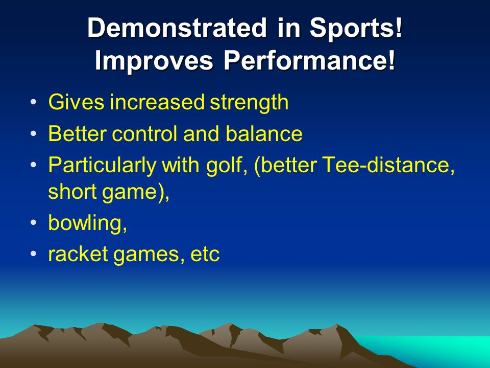 Demonstrated in Sports! Improves Performance! Gives increased strength Better control and balance Particularly with golf, (better Tee-distance, short