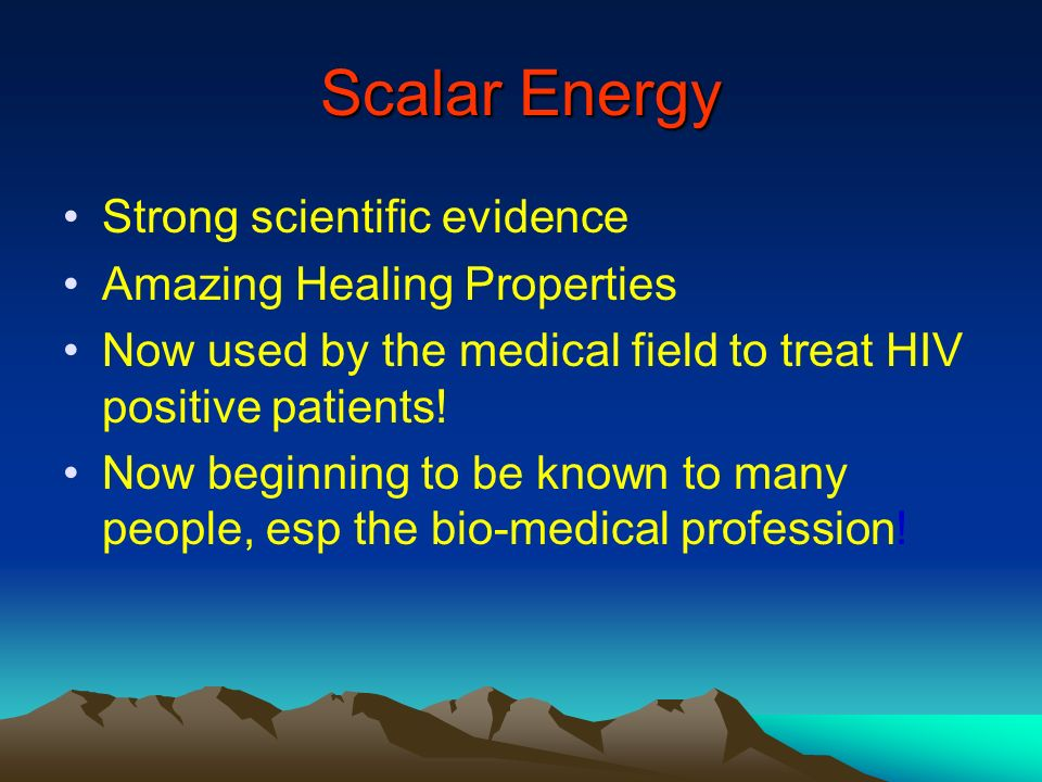Scalar Energy Strong scientific evidence Amazing Healing Properties Now used by the medical field to treat HIV positive patients! Now beginning to be