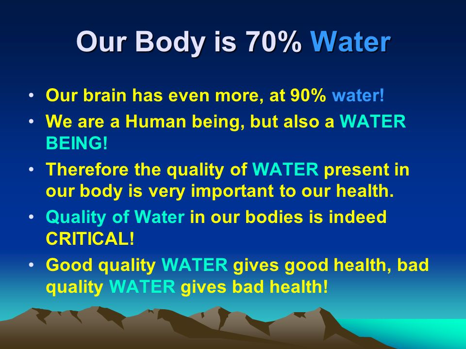 Our Body is 70% Water Our brain has even more, at 90% water! We are a Human being, but also a WATER BEING! Therefore the quality of WATER present in o
