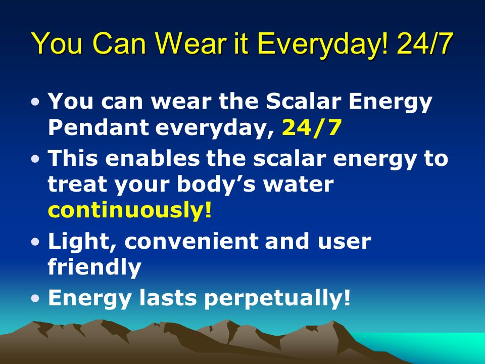 You Can Wear it Everyday! 24/7 You can wear the Scalar Energy Pendant everyday, 24/7 This enables the scalar energy to treat your bodys water continuo