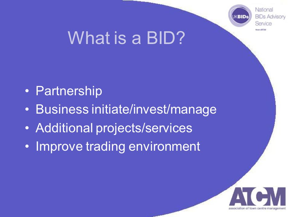 What is a BID? Partnership Business initiate/invest/manage Additional projects/services Improve trading environment