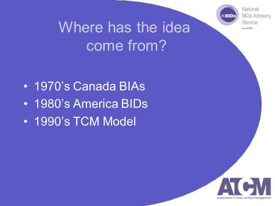 Where has the idea come from 1970s Canada BIAs 1980s America BIDs 1990s TCM Model