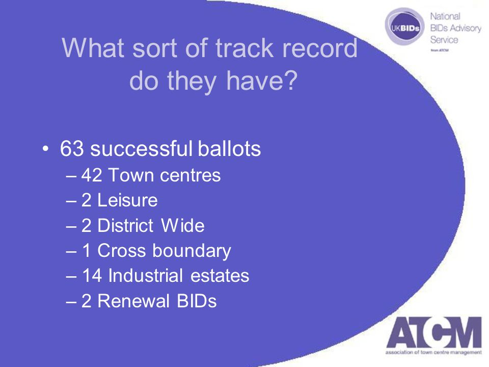 What sort of track record do they have? 63 successful ballots –42 Town centres –2 Leisure –2 District Wide –1 Cross boundary –14 Industrial estates –2