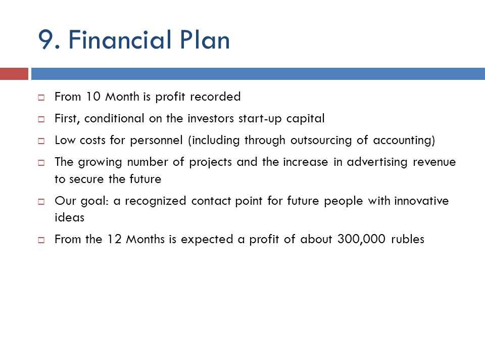 9. Financial Plan From 10 Month is profit recorded First, conditional on the investors start-up capital Low costs for personnel (including through out