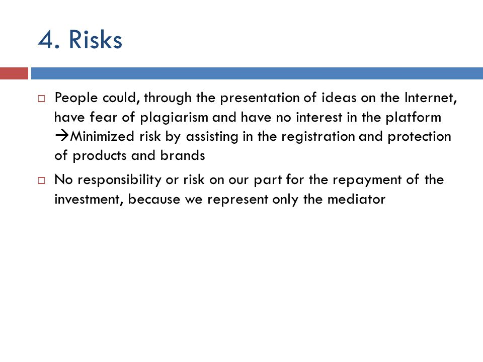 4. Risks People could, through the presentation of ideas on the Internet, have fear of plagiarism and have no interest in the platform Minimized risk
