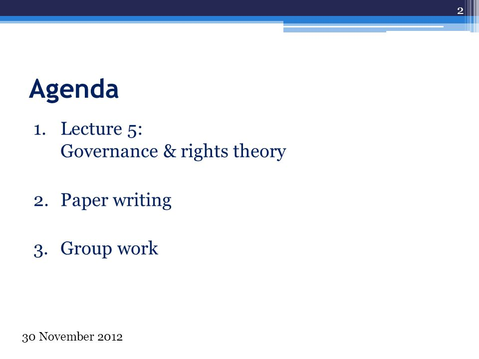 Agenda 1.Lecture 5: Governance & rights theory 2.Paper writing 3.Group work 2 30 November 2012