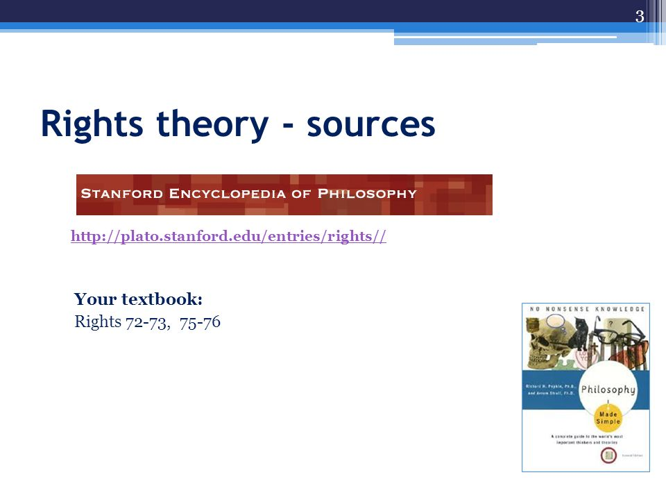 Rights theory - sources http://plato.stanford.edu/entries/rights// Your textbook: Rights 72-73, 75-76 3