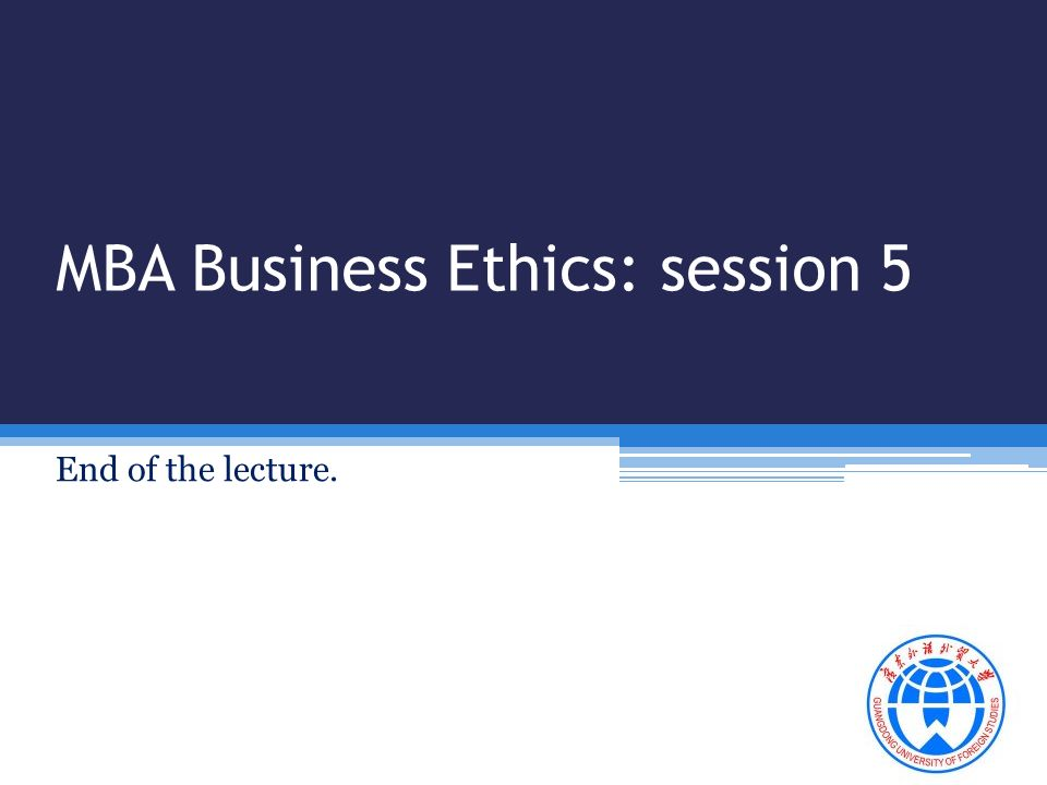 MBA Business Ethics: session 5 End of the lecture.