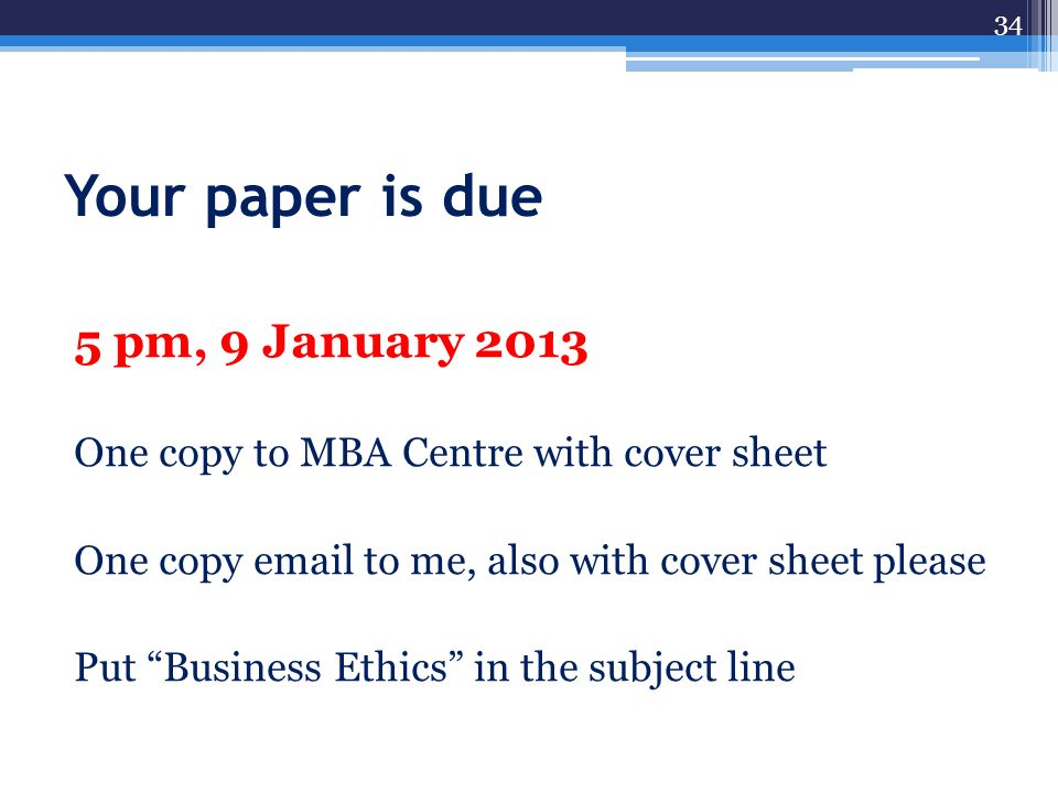 Your paper is due 5 pm, 9 January 2013 One copy to MBA Centre with cover sheet One copy email to me, also with cover sheet please Put Business Ethics