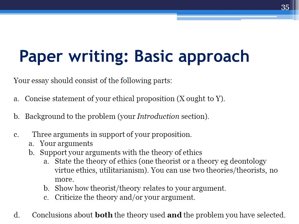 Paper writing: Basic approach 35 Your essay should consist of the following parts: a.Concise statement of your ethical proposition (X ought to Y). b.B