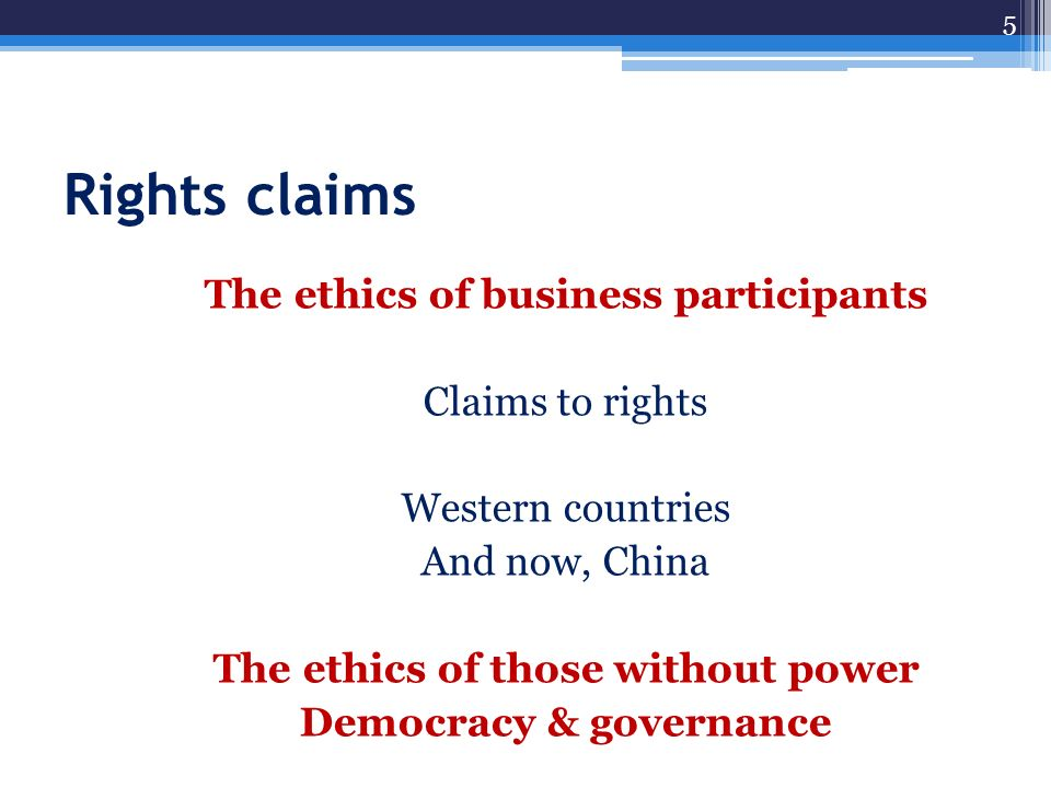 Rights claims The ethics of business participants Claims to rights Western countries And now, China The ethics of those without power Democracy & gove