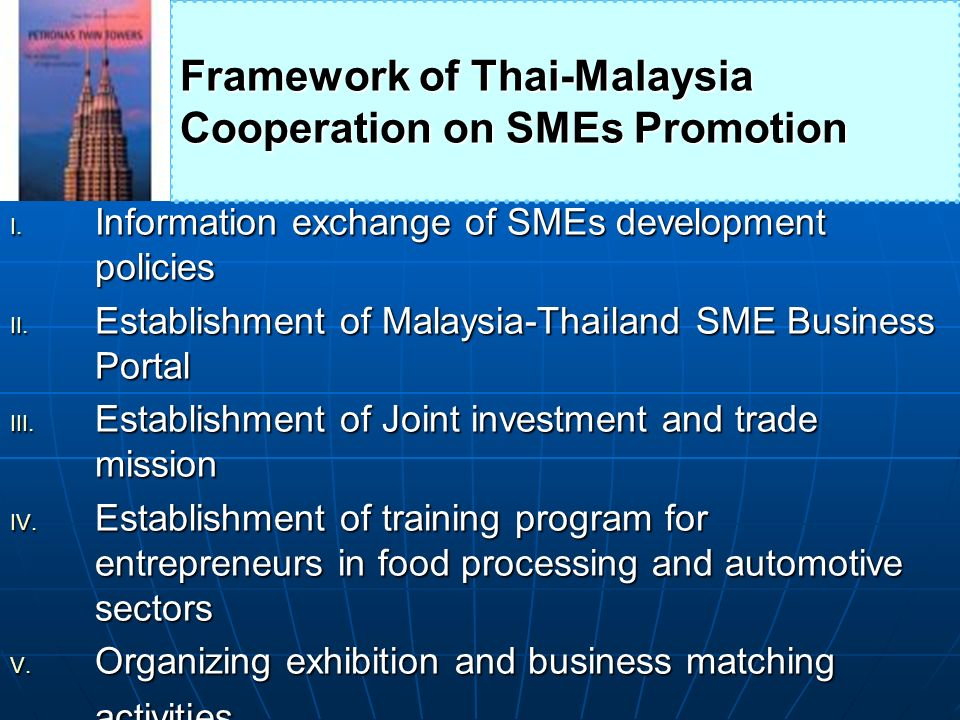 I. Information exchange of SMEs development policies II. Establishment of Malaysia-Thailand SME Business Portal III. Establishment of Joint investment